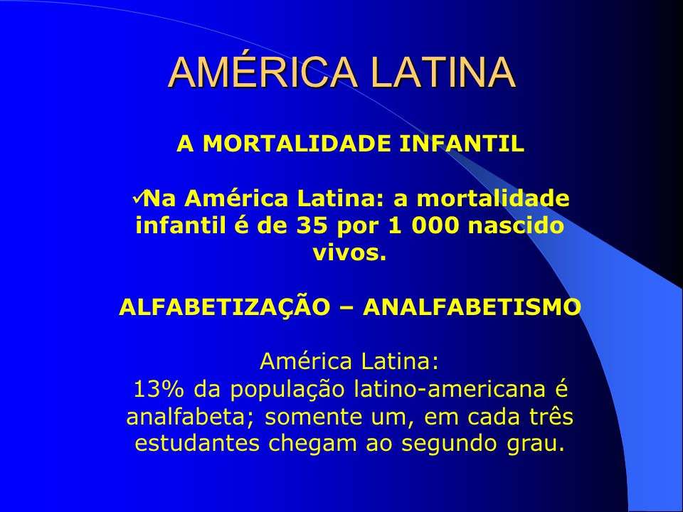 A MORTALIDADE INFANTIL Na América Latina: a mortalidade infantil é de 35 por 1 000 nascido vivos. ALFABETIZAÇÃO – ANALFABETISMO América Latina: 13% da