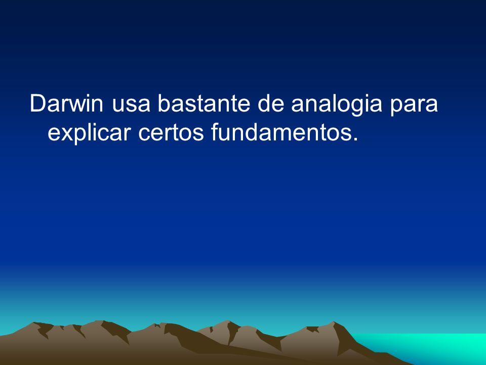Darwin usa bastante de analogia para explicar certos fundamentos.