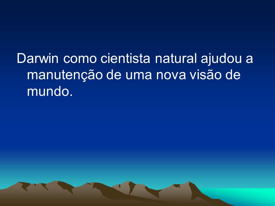 Darwin como cientista natural ajudou a manutenção de uma nova visão de mundo.