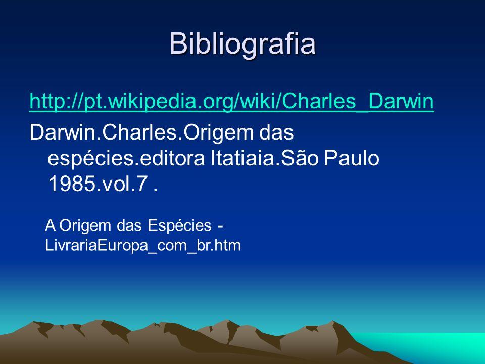 Bibliografia http://pt.wikipedia.org/wiki/Charles_Darwin Darwin.Charles.Origem das espécies.editora Itatiaia.São Paulo 1985.vol.7. A Origem das Espéci