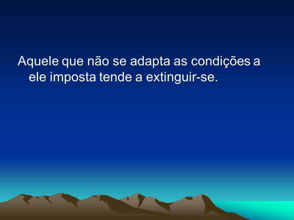 Aquele que não se adapta as condições a ele imposta tende a extinguir-se.