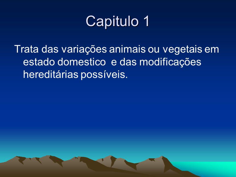 Capitulo 1 Trata das variações animais ou vegetais em estado domestico e das modificações hereditárias possíveis.