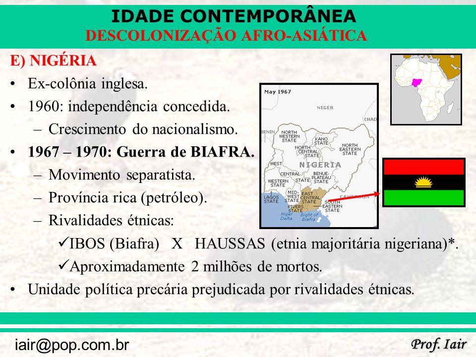 IDADE CONTEMPORÂNEA Prof. Iair iair@pop.com.br DESCOLONIZAÇÃO AFRO-ASIÁTICA E) NIGÉRIA Ex-colônia inglesa. 1960: independência concedida. –Crescimento
