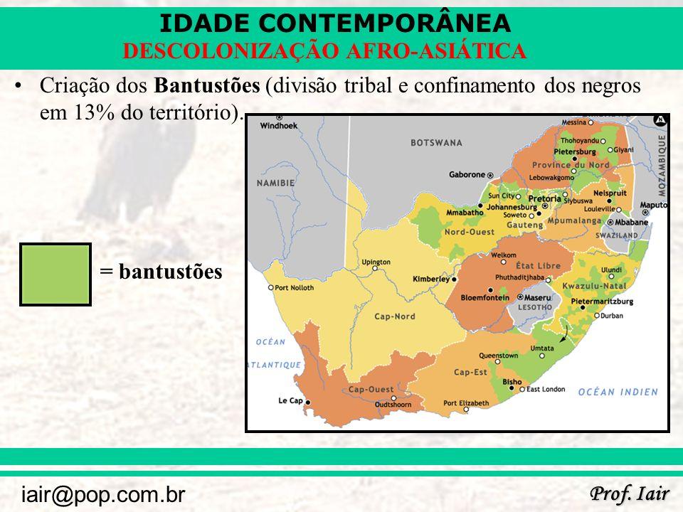 IDADE CONTEMPORÂNEA Prof. Iair iair@pop.com.br DESCOLONIZAÇÃO AFRO-ASIÁTICA Criação dos Bantustões (divisão tribal e confinamento dos negros em 13% do