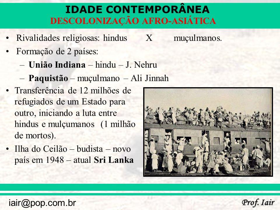 IDADE CONTEMPORÂNEA Prof. Iair iair@pop.com.br DESCOLONIZAÇÃO AFRO-ASIÁTICA Rivalidades religiosas: hindusXmuçulmanos. Formação de 2 países: –União In