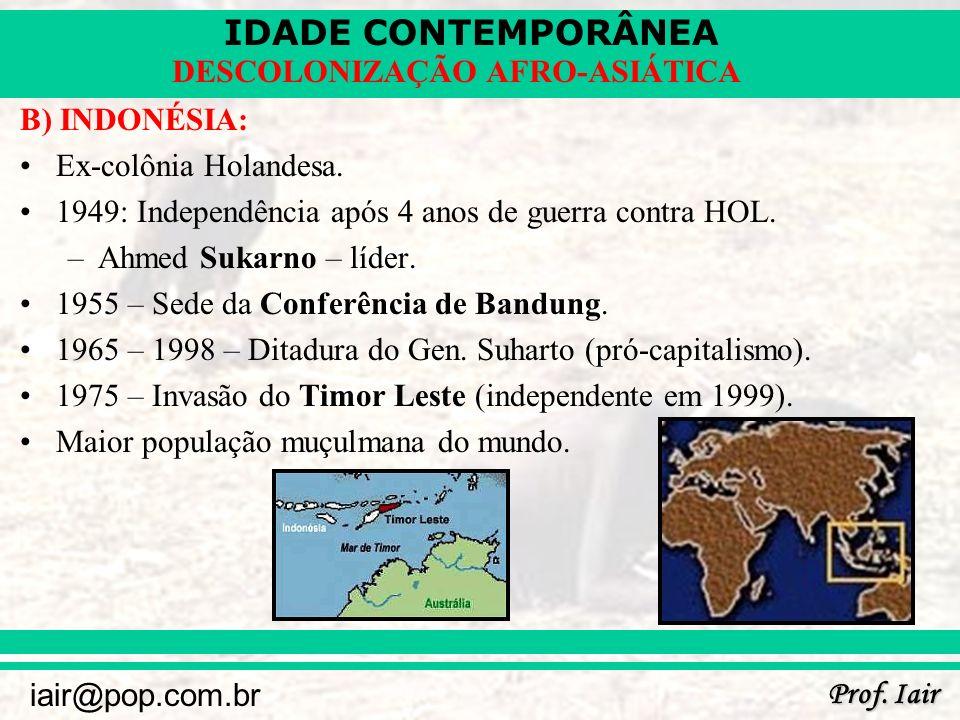 IDADE CONTEMPORÂNEA Prof. Iair iair@pop.com.br DESCOLONIZAÇÃO AFRO-ASIÁTICA B) INDONÉSIA: Ex-colônia Holandesa. 1949: Independência após 4 anos de gue