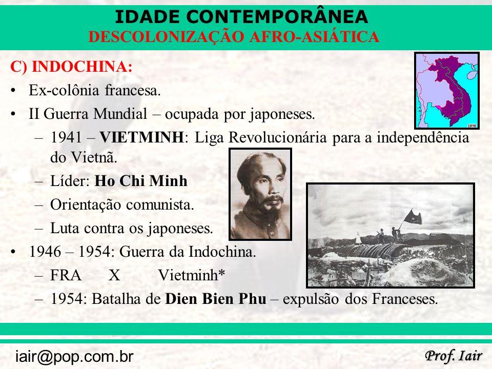 IDADE CONTEMPORÂNEA Prof. Iair iair@pop.com.br DESCOLONIZAÇÃO AFRO-ASIÁTICA C) INDOCHINA: Ex-colônia francesa. II Guerra Mundial – ocupada por japones