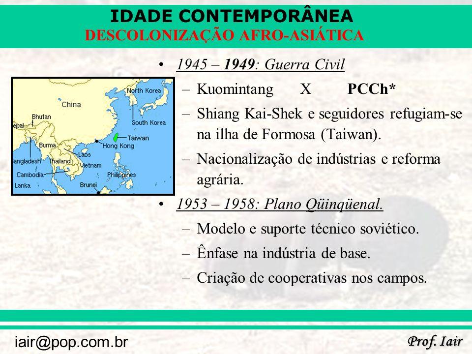 IDADE CONTEMPORÂNEA Prof. Iair iair@pop.com.br DESCOLONIZAÇÃO AFRO-ASIÁTICA 1945 – 1949: Guerra Civil –KuomintangXPCCh* –Shiang Kai-Shek e seguidores