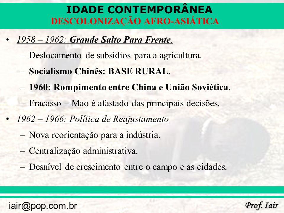 IDADE CONTEMPORÂNEA Prof. Iair iair@pop.com.br DESCOLONIZAÇÃO AFRO-ASIÁTICA 1958 – 1962: Grande Salto Para Frente. –Deslocamento de subsídios para a a