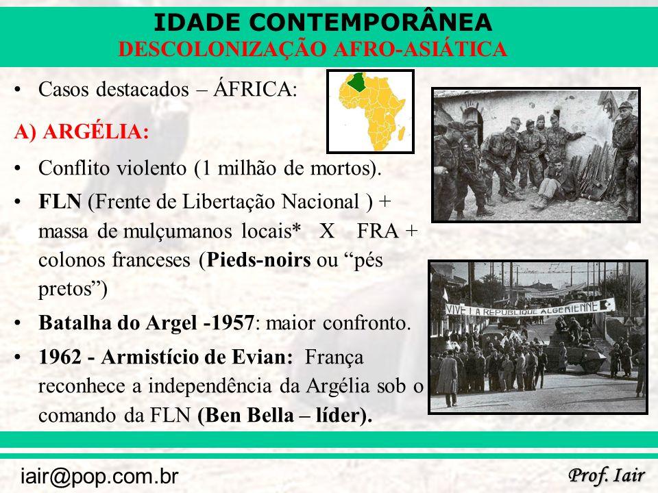 IDADE CONTEMPORÂNEA Prof. Iair iair@pop.com.br DESCOLONIZAÇÃO AFRO-ASIÁTICA Casos destacados – ÁFRICA: A) ARGÉLIA: Conflito violento (1 milhão de mort