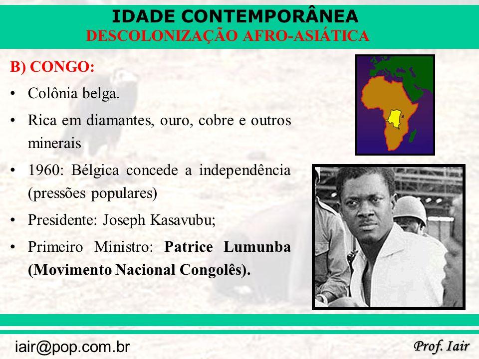 IDADE CONTEMPORÂNEA Prof. Iair iair@pop.com.br DESCOLONIZAÇÃO AFRO-ASIÁTICA B) CONGO: Colônia belga. Rica em diamantes, ouro, cobre e outros minerais