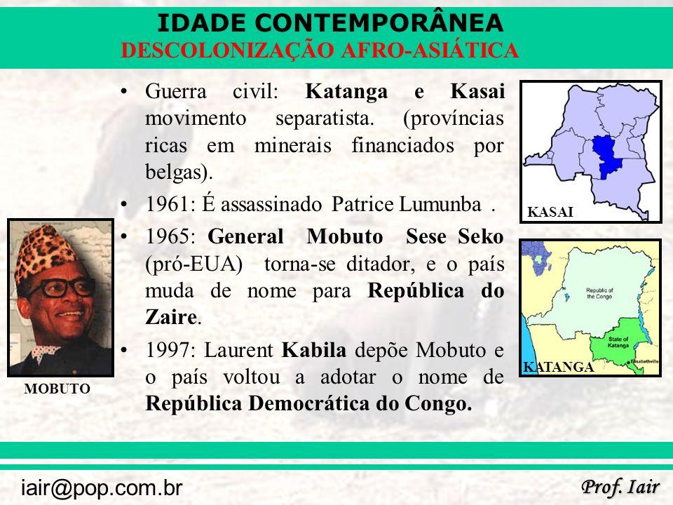 IDADE CONTEMPORÂNEA Prof. Iair iair@pop.com.br DESCOLONIZAÇÃO AFRO-ASIÁTICA Guerra civil: Katanga e Kasai movimento separatista. (províncias ricas em