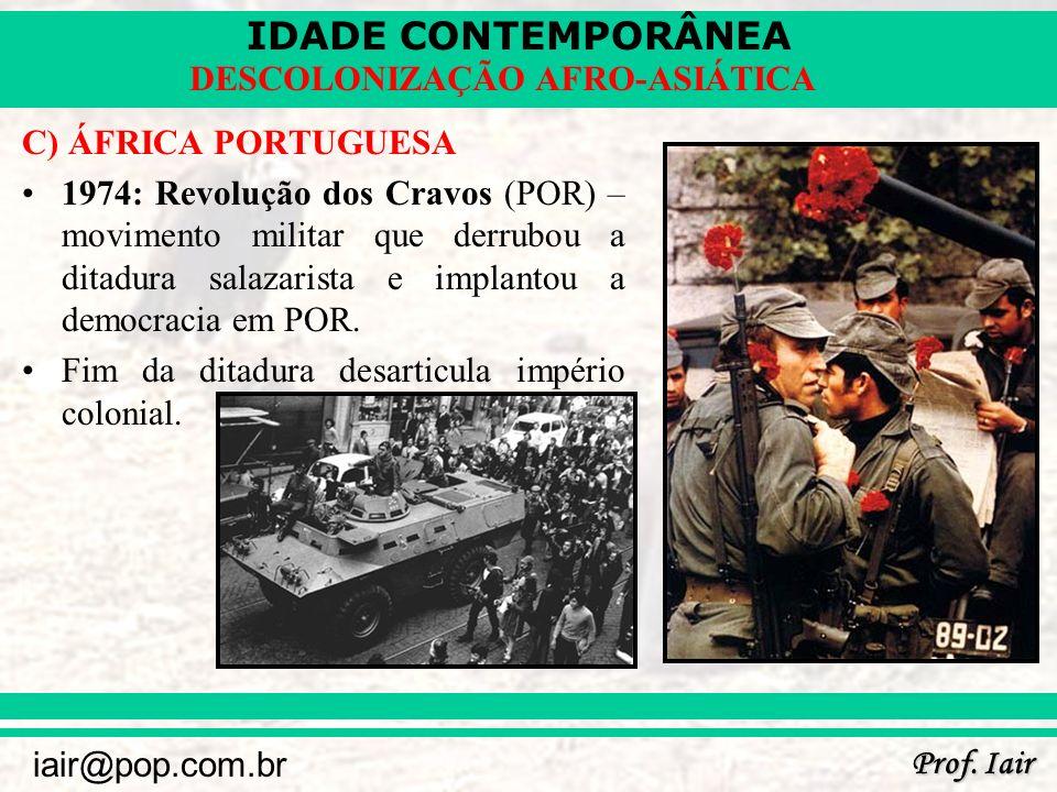 IDADE CONTEMPORÂNEA Prof. Iair iair@pop.com.br DESCOLONIZAÇÃO AFRO-ASIÁTICA C) ÁFRICA PORTUGUESA 1974: Revolução dos Cravos (POR) – movimento militar