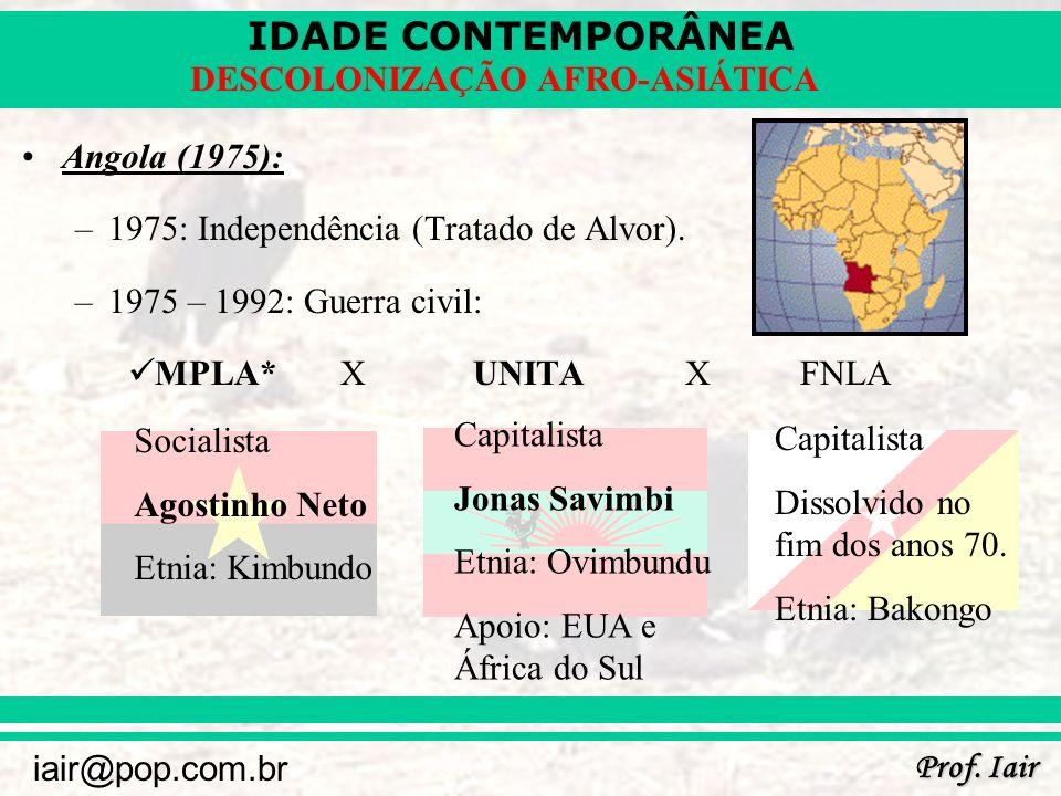 IDADE CONTEMPORÂNEA Prof. Iair iair@pop.com.br DESCOLONIZAÇÃO AFRO-ASIÁTICA Angola (1975): –1975: Independência (Tratado de Alvor). –1975 – 1992: Guer