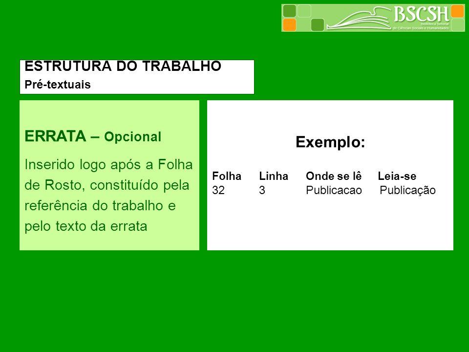 ERRATA – Opcional Inserido logo após a Folha de Rosto, constituído pela referência do trabalho e pelo texto da errata Exemplo: FolhaLinhaOnde se lê Le