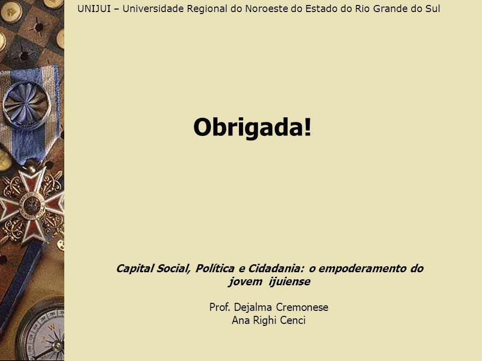 Obrigada! UNIJUI – Universidade Regional do Noroeste do Estado do Rio Grande do Sul Capital Social, Política e Cidadania: o empoderamento do jovem iju