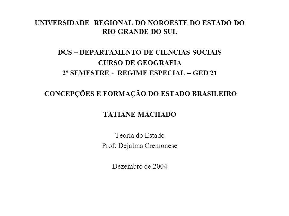 UNIVERSIDADE REGIONAL DO NOROESTE DO ESTADO DO RIO GRANDE DO SUL DCS – DEPARTAMENTO DE CIENCIAS SOCIAIS CURSO DE GEOGRAFIA 2º SEMESTRE - REGIME ESPECIAL – GED 21 CONCEPÇÕES E FORMAÇÃO DO ESTADO BRASILEIRO TATIANE MACHADO Teoria do Estado Prof: Dejalma Cremonese Dezembro de 2004