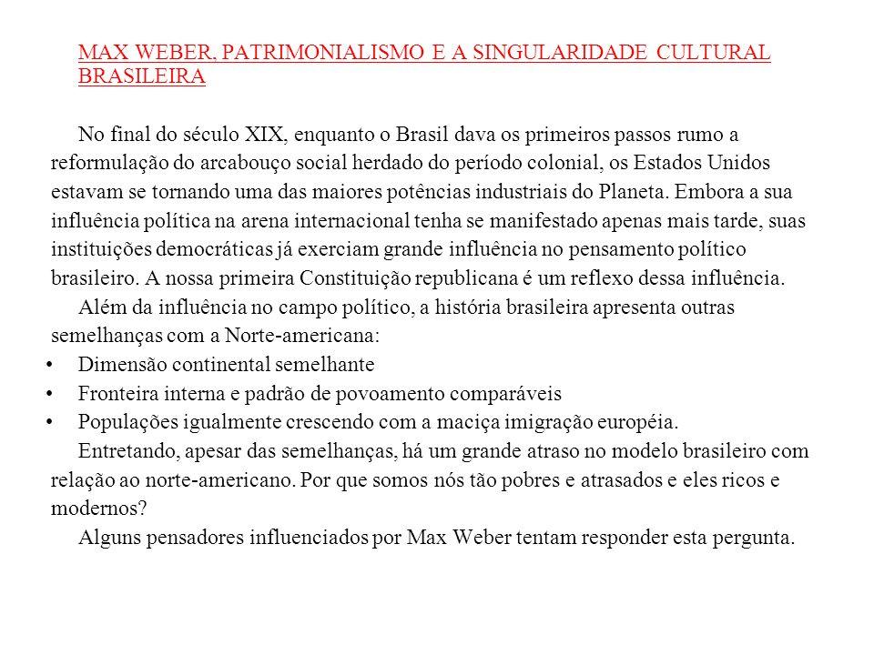 MAX WEBER, PATRIMONIALISMO E A SINGULARIDADE CULTURAL BRASILEIRA No final do século XIX, enquanto o Brasil dava os primeiros passos rumo a reformulação do arcabouço social herdado do período colonial, os Estados Unidos estavam se tornando uma das maiores potências industriais do Planeta.