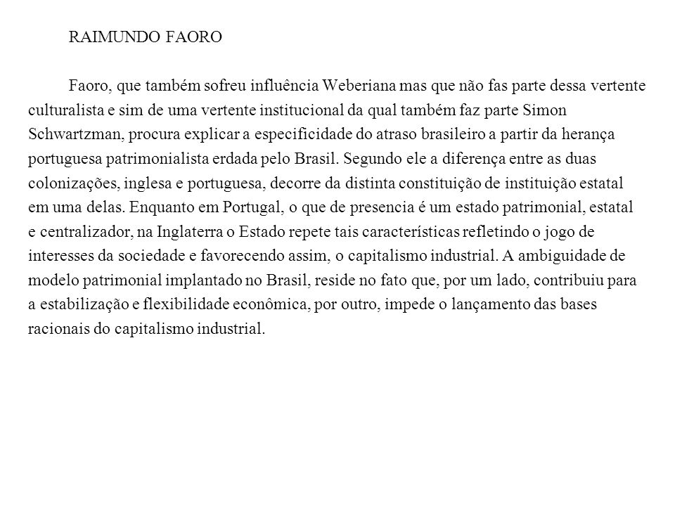 RAIMUNDO FAORO Faoro, que também sofreu influência Weberiana mas que não fas parte dessa vertente culturalista e sim de uma vertente institucional da qual também faz parte Simon Schwartzman, procura explicar a especificidade do atraso brasileiro a partir da herança portuguesa patrimonialista erdada pelo Brasil.