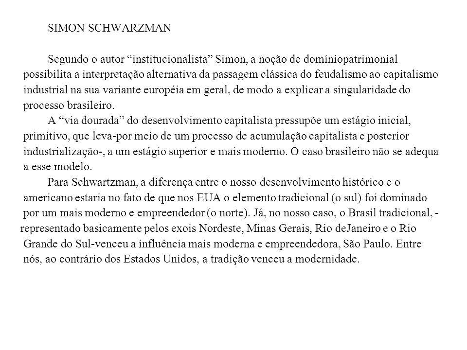 SIMON SCHWARZMAN Segundo o autor institucionalista Simon, a noção de domíniopatrimonial possibilita a interpretação alternativa da passagem clássica do feudalismo ao capitalismo industrial na sua variante européia em geral, de modo a explicar a singularidade do processo brasileiro.
