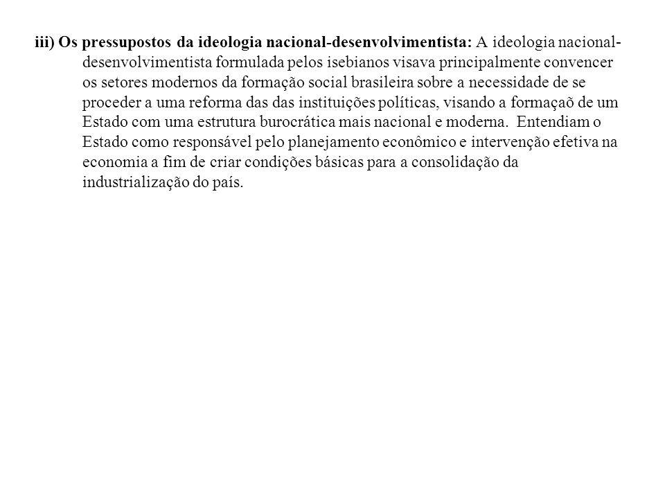 iii) Os pressupostos da ideologia nacional-desenvolvimentista: A ideologia nacional- desenvolvimentista formulada pelos isebianos visava principalment