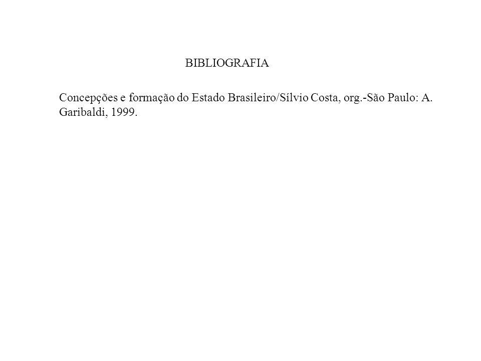 BIBLIOGRAFIA Concepções e formação do Estado Brasileiro/Sílvio Costa, org.-São Paulo: A. Garibaldi, 1999.