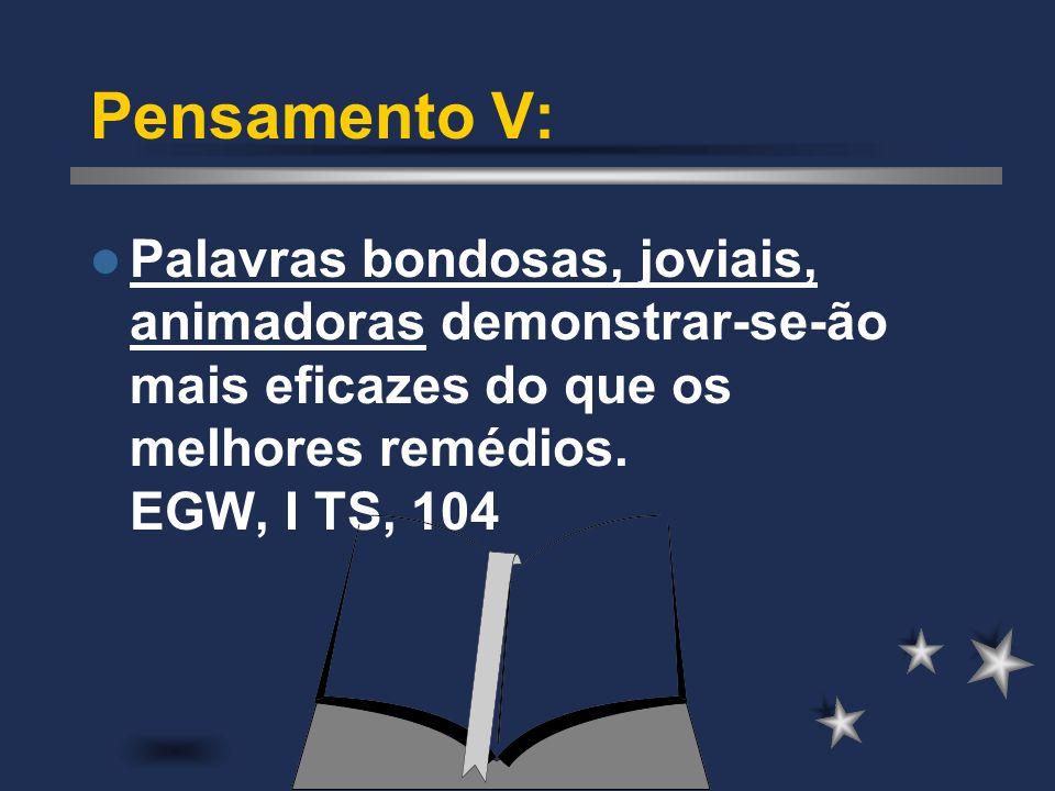 Pensamento V: Palavras bondosas, joviais, animadoras demonstrar-se-ão mais eficazes do que os melhores remédios. EGW, I TS, 104