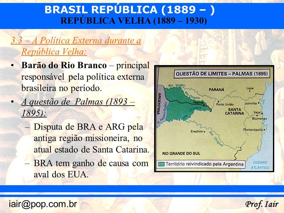 BRASIL REPÚBLICA (1889 – ) Prof. Iair iair@pop.com.br REPÚBLICA VELHA (1889 – 1930) 3.3 – A Política Externa durante a República Velha: Barão do Rio B