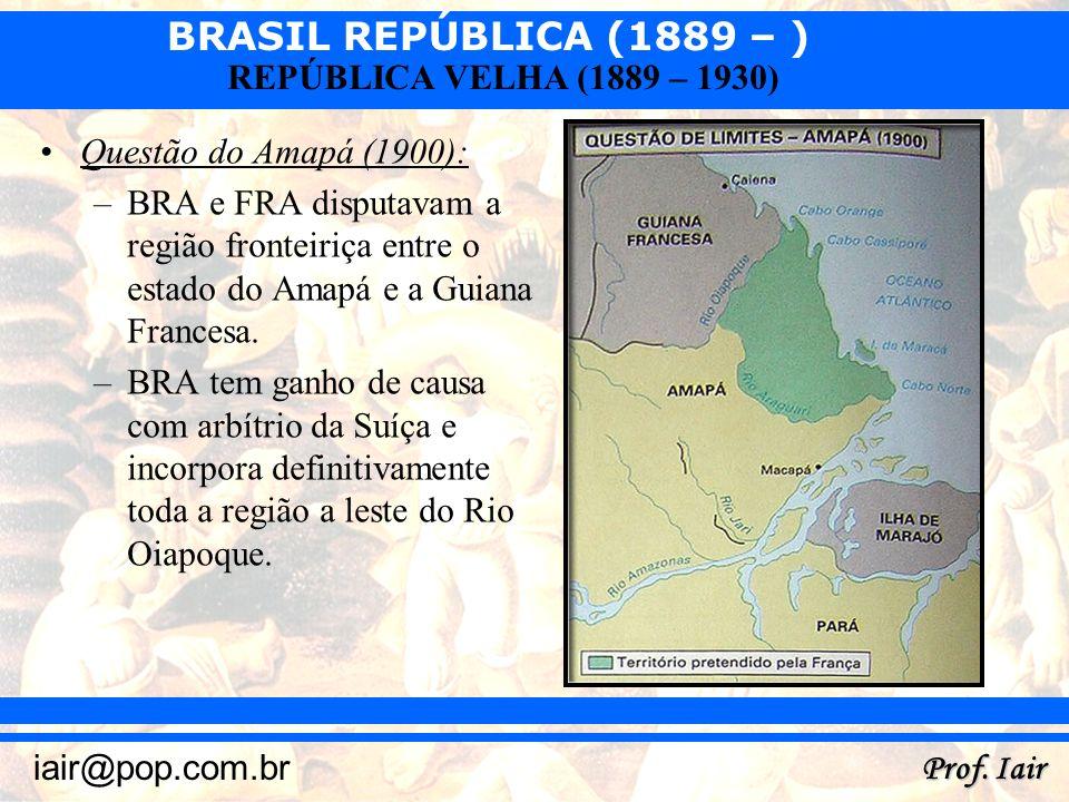 BRASIL REPÚBLICA (1889 – ) Prof. Iair iair@pop.com.br REPÚBLICA VELHA (1889 – 1930) Questão do Amapá (1900): –BRA e FRA disputavam a região fronteiriç