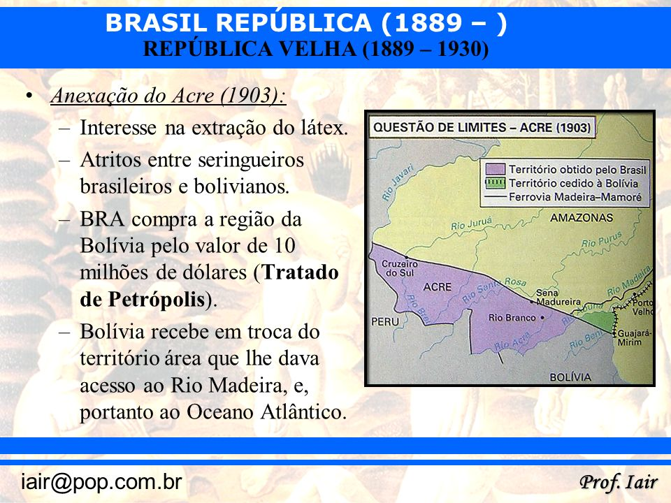 BRASIL REPÚBLICA (1889 – ) Prof. Iair iair@pop.com.br REPÚBLICA VELHA (1889 – 1930) Anexação do Acre (1903): –Interesse na extração do látex. –Atritos