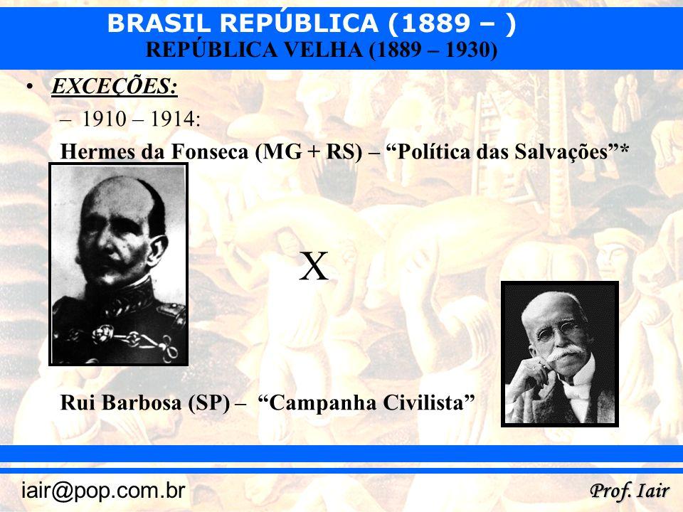 BRASIL REPÚBLICA (1889 – ) Prof. Iair iair@pop.com.br REPÚBLICA VELHA (1889 – 1930) EXCEÇÕES: –1910 – 1914: Hermes da Fonseca (MG + RS) – Política das