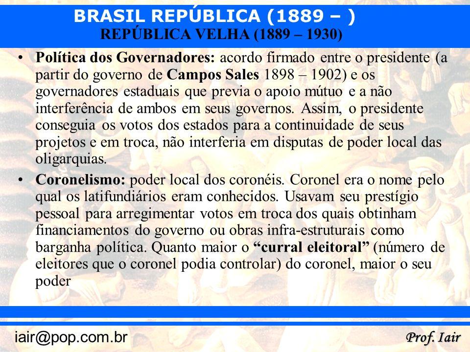 BRASIL REPÚBLICA (1889 – ) Prof. Iair iair@pop.com.br REPÚBLICA VELHA (1889 – 1930) Política dos Governadores: acordo firmado entre o presidente (a pa