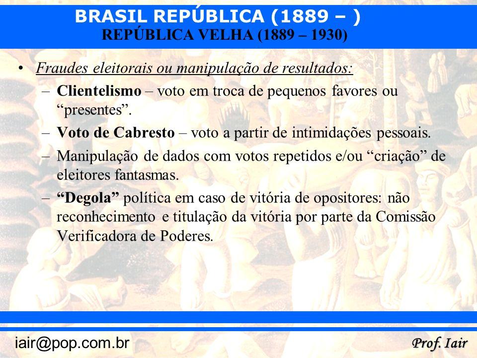 BRASIL REPÚBLICA (1889 – ) Prof. Iair iair@pop.com.br REPÚBLICA VELHA (1889 – 1930) Fraudes eleitorais ou manipulação de resultados: –Clientelismo – v
