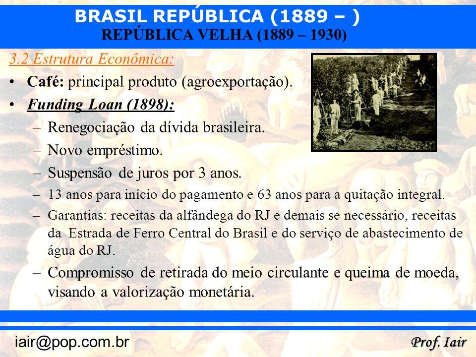 BRASIL REPÚBLICA (1889 – ) Prof. Iair iair@pop.com.br REPÚBLICA VELHA (1889 – 1930) 3.2 Estrutura Econômica: Café: principal produto (agroexportação).