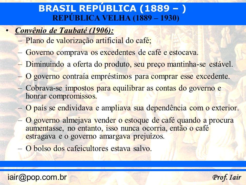 BRASIL REPÚBLICA (1889 – ) Prof. Iair iair@pop.com.br REPÚBLICA VELHA (1889 – 1930) Convênio de Taubaté (1906): –Plano de valorização artificial do ca