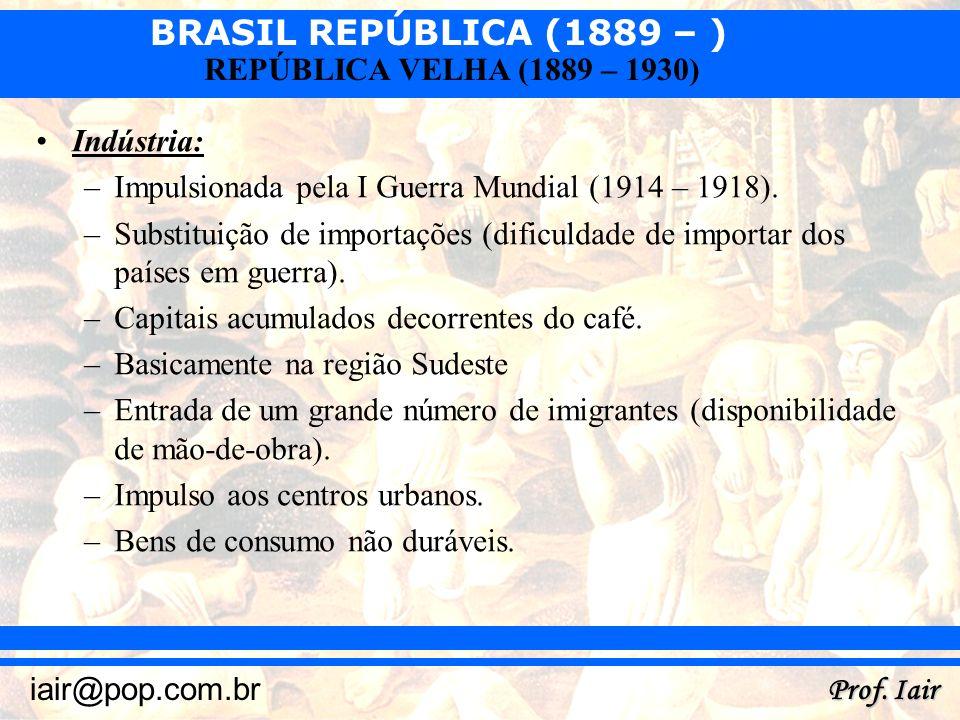 BRASIL REPÚBLICA (1889 – ) Prof. Iair iair@pop.com.br REPÚBLICA VELHA (1889 – 1930) Indústria: –Impulsionada pela I Guerra Mundial (1914 – 1918). –Sub