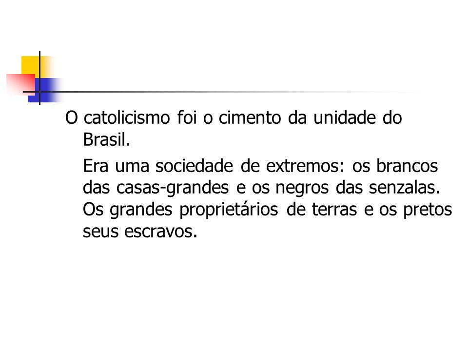 O catolicismo foi o cimento da unidade do Brasil. Era uma sociedade de extremos: os brancos das casas-grandes e os negros das senzalas. Os grandes pro