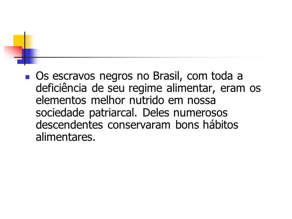 Os escravos negros no Brasil, com toda a deficiência de seu regime alimentar, eram os elementos melhor nutrido em nossa sociedade patriarcal. Deles nu