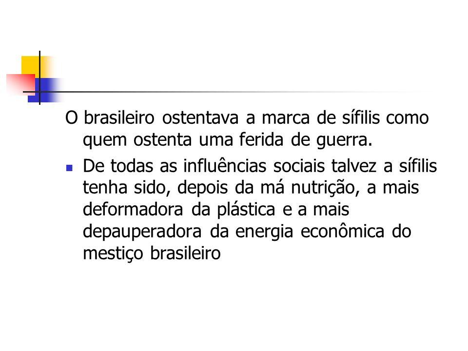 O brasileiro ostentava a marca de sífilis como quem ostenta uma ferida de guerra. De todas as influências sociais talvez a sífilis tenha sido, depois