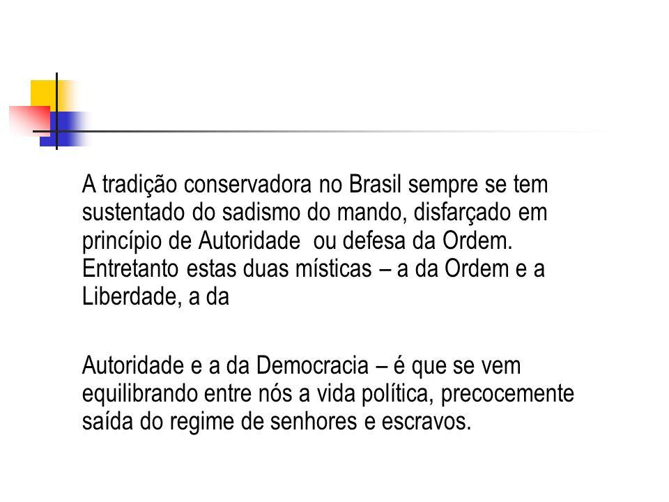 A tradição conservadora no Brasil sempre se tem sustentado do sadismo do mando, disfarçado em princípio de Autoridade ou defesa da Ordem. Entretanto e