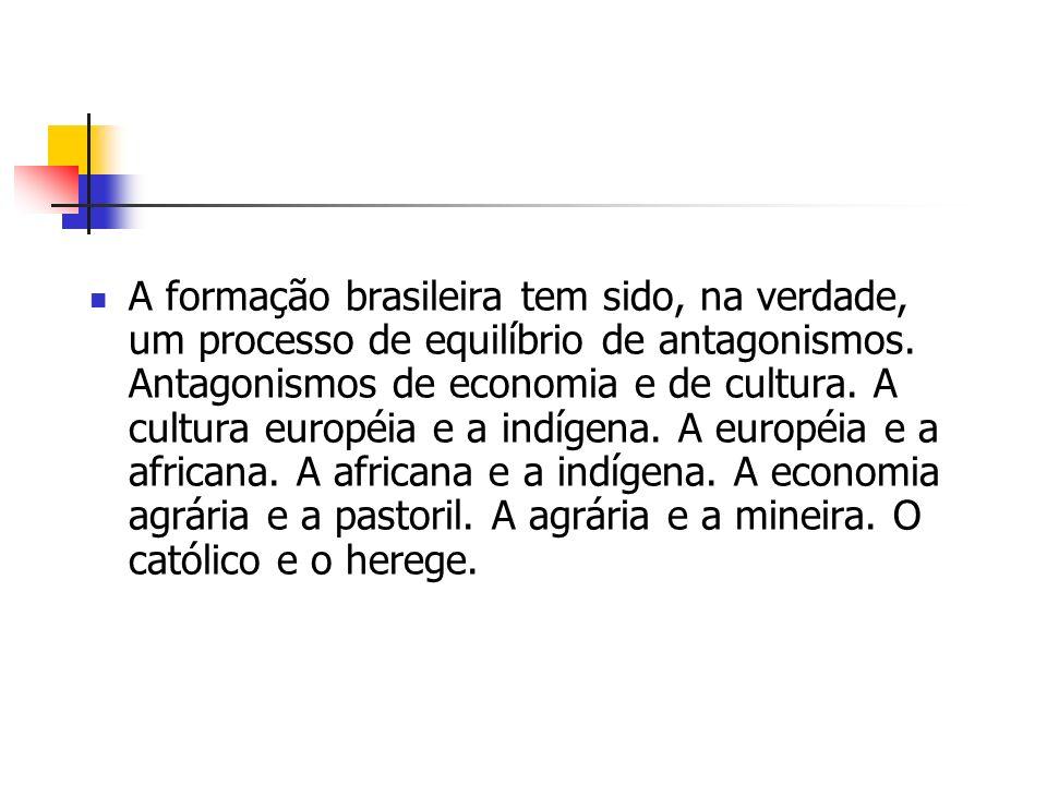 A formação brasileira tem sido, na verdade, um processo de equilíbrio de antagonismos. Antagonismos de economia e de cultura. A cultura européia e a i