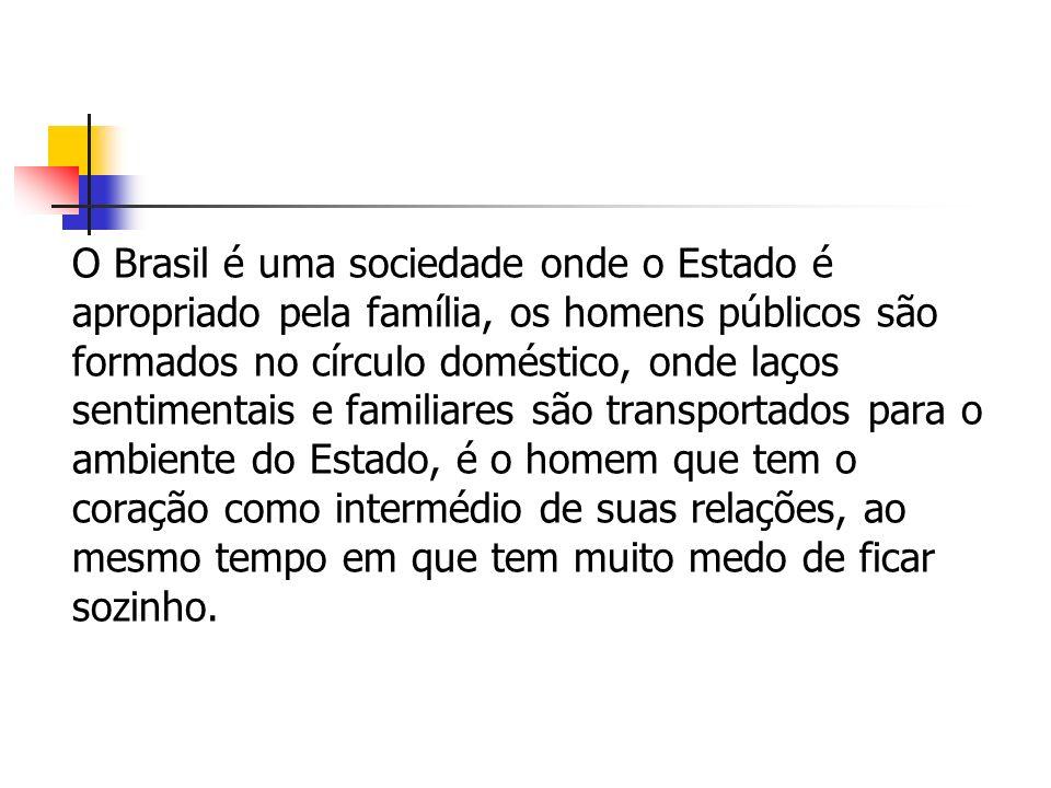 O Brasil é uma sociedade onde o Estado é apropriado pela família, os homens públicos são formados no círculo doméstico, onde laços sentimentais e fami