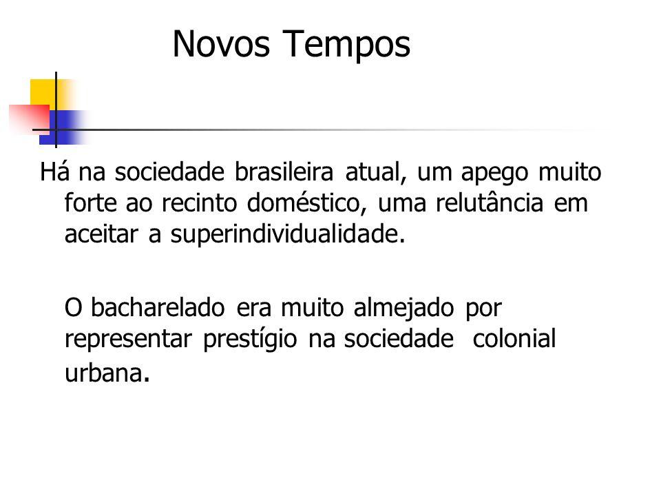 Novos Tempos Há na sociedade brasileira atual, um apego muito forte ao recinto doméstico, uma relutância em aceitar a superindividualidade. O bacharel