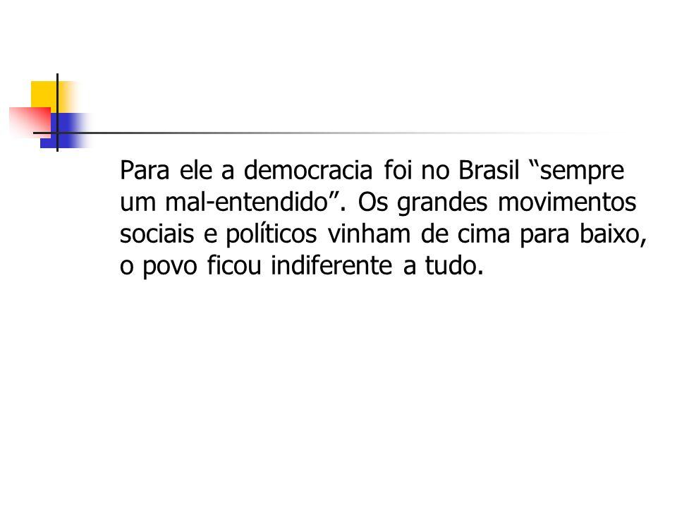 Para ele a democracia foi no Brasil sempre um mal-entendido. Os grandes movimentos sociais e políticos vinham de cima para baixo, o povo ficou indifer