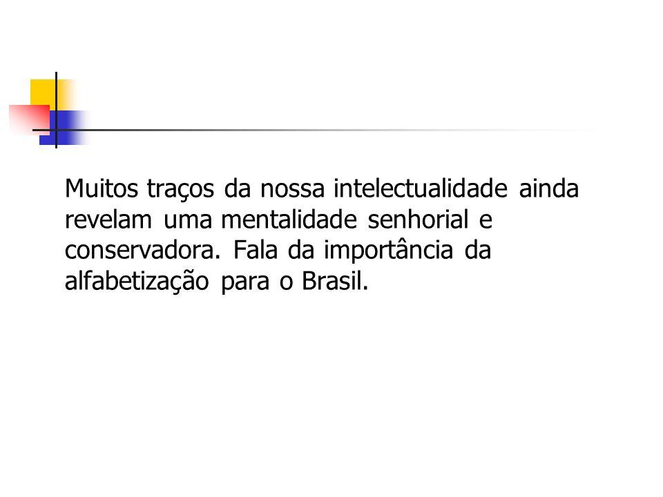 Muitos traços da nossa intelectualidade ainda revelam uma mentalidade senhorial e conservadora. Fala da importância da alfabetização para o Brasil.