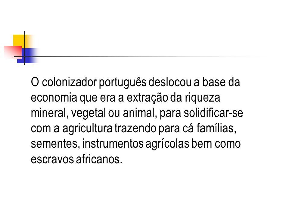 O colonizador português deslocou a base da economia que era a extração da riqueza mineral, vegetal ou animal, para solidificar-se com a agricultura tr
