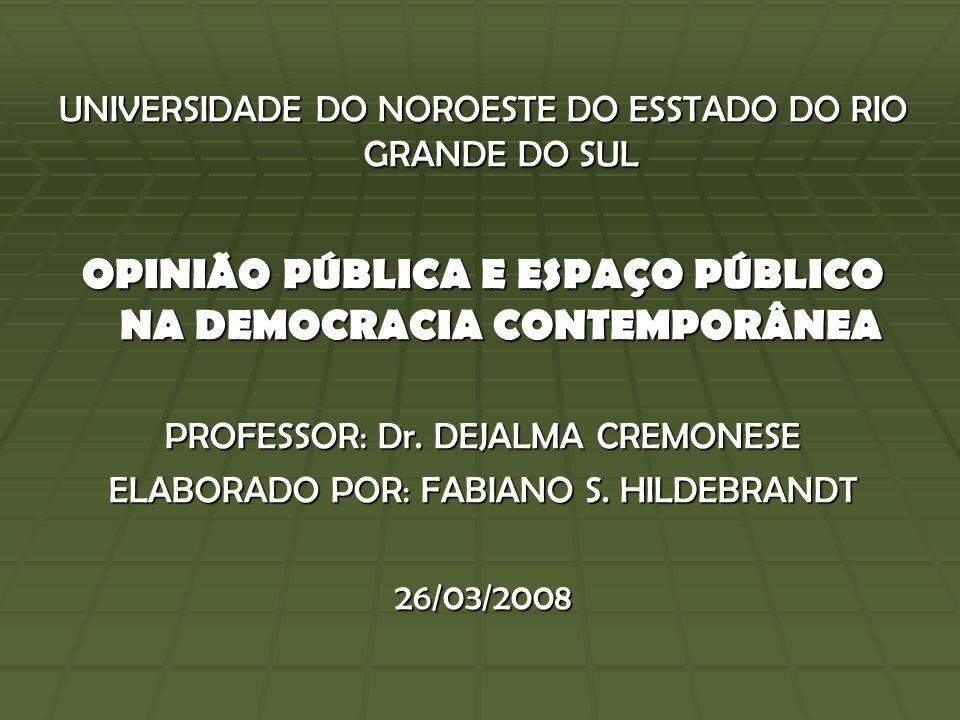 UNIVERSIDADE DO NOROESTE DO ESSTADO DO RIO GRANDE DO SUL OPINIÃO PÚBLICA E ESPAÇO PÚBLICO NA DEMOCRACIA CONTEMPORÂNEA PROFESSOR: Dr.
