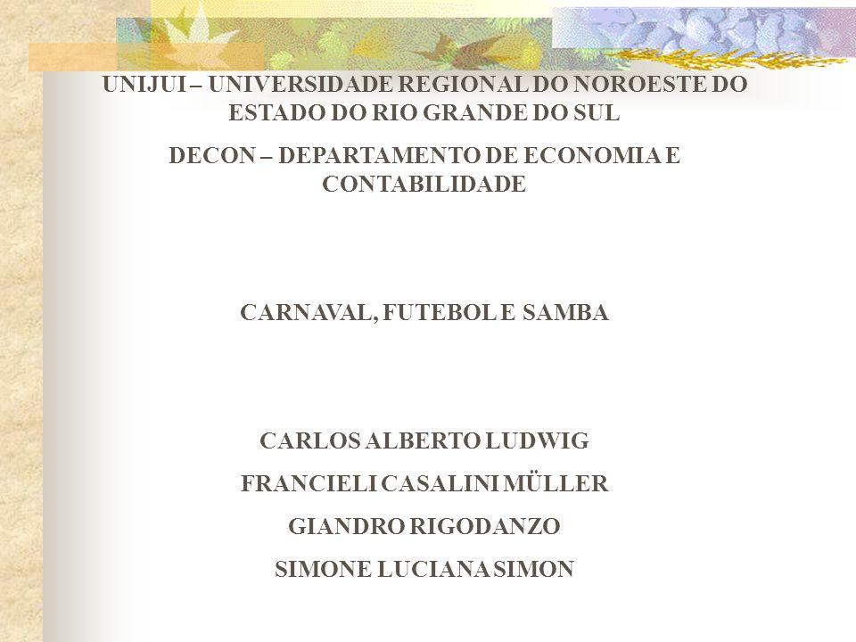 UNIJUI – UNIVERSIDADE REGIONAL DO NOROESTE DO ESTADO DO RIO GRANDE DO SUL DECON – DEPARTAMENTO DE ECONOMIA E CONTABILIDADE CARNAVAL, FUTEBOL E SAMBA C