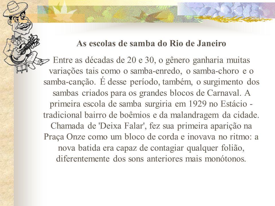 As escolas de samba do Rio de Janeiro Entre as décadas de 20 e 30, o gênero ganharia muitas variações tais como o samba-enredo, o samba-choro e o samb