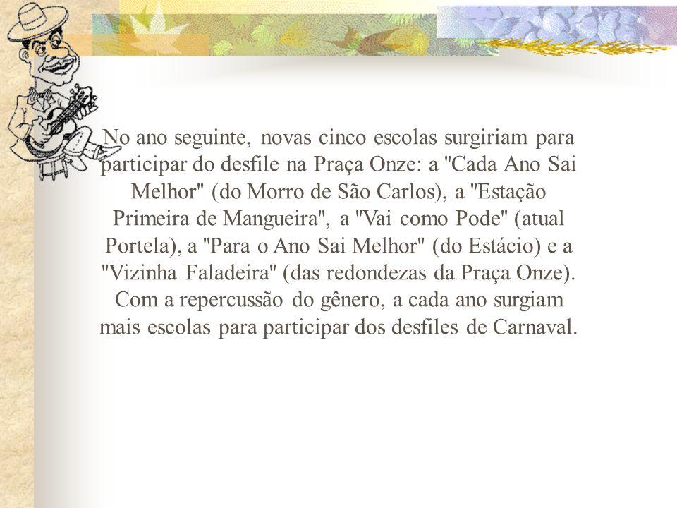 No ano seguinte, novas cinco escolas surgiriam para participar do desfile na Praça Onze: a ''Cada Ano Sai Melhor'' (do Morro de São Carlos), a ''Estaç